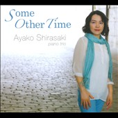 Ayako Shirasaki Piano Trio: Some Other Time [Digipak]