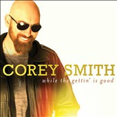 Corey Smith (Country): While the Gettin' Is Good [Digipak] *