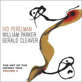 Gerald Cleaver/Ivo Perelman/William Parker (Bass): The  Art of the Improv Trio, Vol. 4 *