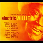Elliott Sharp/Henry Kaiser: Electric Willie: A Tribute to Willie Dixon [Digipak]