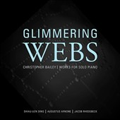 Christopher Bailey: 'Glimmering Webs' (1993-2013) Works for Solo Piano / Shiau-uen Ding, Augustus Arnone & Jacob Rhodebeck, pianists