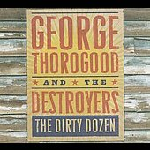 George Thorogood (Vocals/Guitar): The Dirty Dozen [Slipcase]