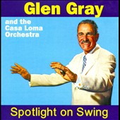 Glen Gray/Glen Gray & the Casa Loma Orchestra/Casa Loma Orchestra: Spotlight On Swing