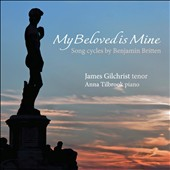 Benjamin Britten: My Beloved is Mine - songs / James Gilchrist, tenor; Anna Tilbrook, piano