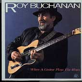 Roy Buchanan: When a Guitar Plays the Blues