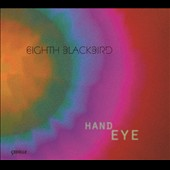 Hand Eye - works composed for Eighth Blackbird by Timo Andres, Andrew Norman, Robert Honstein, Christopher Cerrone, and Jacob Cooper / Eighth Blackbird