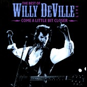 Willy DeVille: The  Best of Willy DeVille: Come a Little Bit Closer