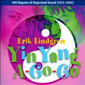 Erik Lindgren: Yin Yang a-Go-Go: 360 Degrees of Organized Sound (1972-2005)