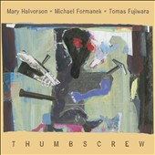 Tomas Fujiwara/Thumbscrew/Michael Formanek/Mary Halvorson: Thumbscrew *