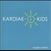 Kardiak Kids: ....Maybe Sunday