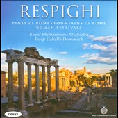 Respighi: Pines of Rome; Fountains of Rome; Roman Festivals / Caballe-Domenech, Royal PO