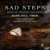 Sad Steps: Music of Tragedy & Grief, by Lutoslawski, Pavel Haas, Eric Moe, Dietrich Erdmann, Thea Musgrave, et al. / Mark Hill, oboe; Audrey Andrist, Xak Bjerken, piano; Katherine Murdock, viola