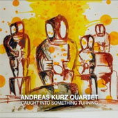 Andreas Kurz/Andreas Kurz Quartet: Caught Into Something Turning