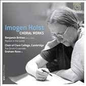 Imogen Holst: Choral Works; Britten: Rejoice in the Lamb / Clare College Choir