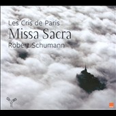 Robert Schumann: Missa Sacra, Op. 147; Four Chants for Double Chorus, Op. 141 / Les Cris de Paris