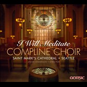 I Will Meditate - Chant, plus hymns & psalms by Peter Hallock and Richard Proulx / Compline Choir