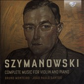 Karol Szymanowski: Complete Music for Violin and Piano / Bruno Monteiro, violin; Joao Paolo Santos, piano