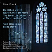 César Franck: The last Seven Words of Christ on the Cross; Three pieces for organ / Mainzer Domchor & Domorchester; Daniel Beckmann, organ