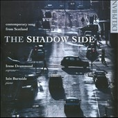 The Shadow Side: Contemporary Song from Scotland / Irene Drummond, soprano; Iain Burnside, piano
