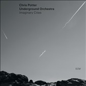 Chris Potter (Saxophone)/Chris Potter's Underground (Saxophone)/Chris Potter Underground Orchestra: Imaginary Cities *