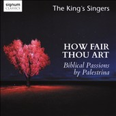 How Fair Thou Art: Biblical Passions by Palestrina (1525-1594) / The King's Singers