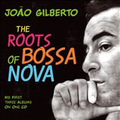 Joao Gilberto: The Roots Of Bossa Nova
