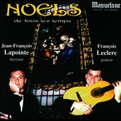 Noels de tous les Temps - Christmas songs from the 17th to early 20th century by Adam, Praetorius, Holmes, Bach, Gounod / Francois Leclerc, baritone; Jean-Francois Lapointe, guitar