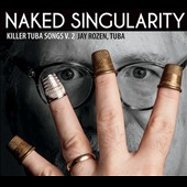 Naked Singularity: Killer Tuba Songs, Vol. 2 - music by Skempton, Hespos, Wuorinen, Plonsey, Zappa et al. / Jay Rozen, tuba with John Tabacco, Daniel Plonsey, Michael Douglas Jones et al.