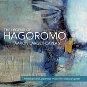 The Legend of Hagoromo, American and Japanese music for classical guitar including Keigo Fujii's 'The Legend of Hagoromo' and Gershwin's 'Summertime' / Aaron Larget-Caplan, guitar