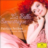 La Belle Excentrique': Patricia Petibon Sings Favorite Songs of Satie, Faure, Poulenc, Reynaldo Hahn and more / Patricia Petibon, soprano; Susan Manoff, piano