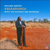 William Barton & Matthew Hindson: Kalkadungu - Music for Didjeridu & Orchestra / William Barton, didjeridu; Delmae Barton, voice; Sydney; Adelaide; Queensland SO's; Gill; Volmer; Christie