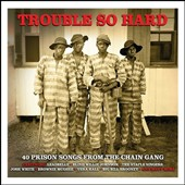 Various Artists: Trouble So Hard: 40 Prison Songs from the Chain Gang