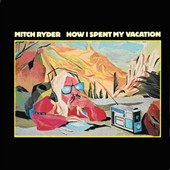 Mitch Ryder: How I Spent My Vacation