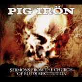 Pig Iron: Sermons From the Church of Blues Restitution [Digipak]