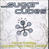 The Sugarcubes: Here Today, Tomorrow Next Week!
