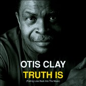 Otis Clay: Truth Is: Putting Love Back Into The Music