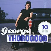 George Thorogood (Vocals/Guitar): 10 Great Songs