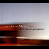 John Luther Adams/Glenn Kotche: John Luther Adams: Ilimaq *