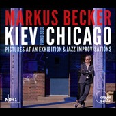 Kiev Chicago - Pictures at an Exhibition & Jazz Improvisations on the music of Mussorgsky & Scriabin / Markus Becker, piano