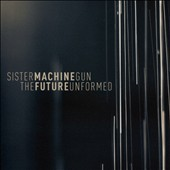 Sister Machine Gun: Future Unformed [EP]