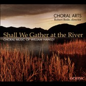 William Hawley (b.1950): 'Shall We Gather at the River' - Choral Works / Choral Arts; Robert Bode