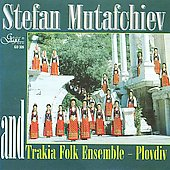 The Trakia Folk Ensemble/Trakia Folk Ensemble Plovdiv: Stefan Mutafchiev and Trakia Folk Ensemble Plovdiv