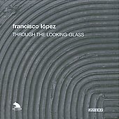 Francisco L&oacute;pez: Through the Looking Glass