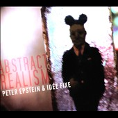 Idee Fixee/Peter Epstein: Abstract Realism [Digipak]