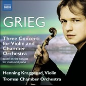 Grieg: Three Concertos for Violin and Chamber Orchestra (after the violin sonatas) / Henning Kraggerud, violin; Tromso Chamber Orchestra