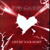 Jeffrey Allen Scott: Give Me Your Heart