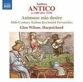 Andrea Antico (1480-after 1538): Animoso mio desire, 16th-century Italian Keyboard Favourites / Glen Wilson, harpsichod