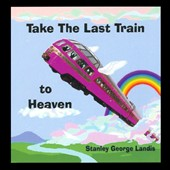 Stanley George Landis: Take the Last Train to Heaven