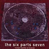 The Six Parts Seven: Things Shaped in Passing [Digipak]