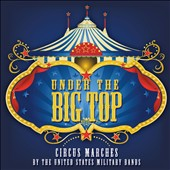 Under the Big Top - Circus Marches played by the United States Military Bands